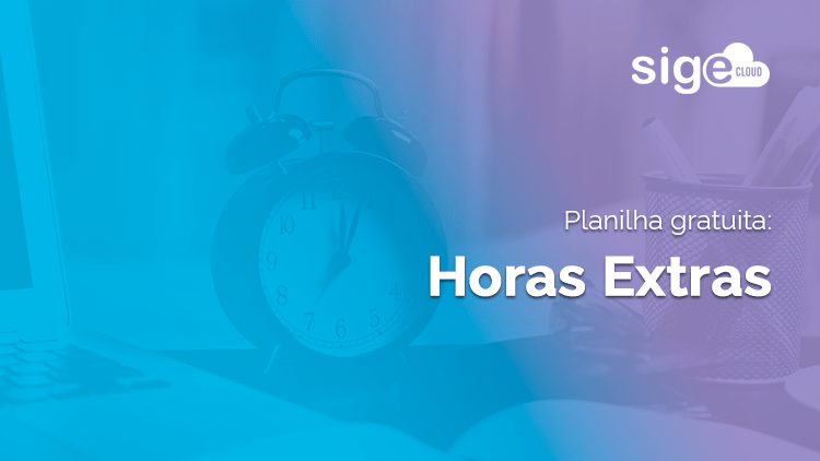 Horas Extras: planilha para controlar os dados com eficiência